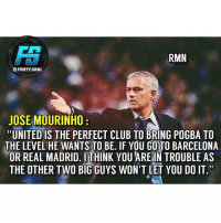 """Thoughts ❓ @footy.goal ⚽️: RMN  GFOOTY.rDAL  JOSE MOURINHO  UNITED IS THE PERFECT CLUB TO BRING POGBA TO  THE LEVEL HE WANTS TO BE. IF YOU GO TO BARCELONA  OR REAL MADRID. ITHINK YOU ARE IN TROUBLE AS  THE OTHER TWO BIG GUYS WON'T LET YOU DO IT."""" Thoughts ❓ @footy.goal ⚽️"""
