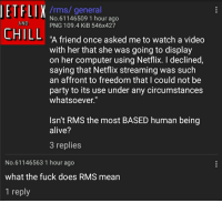 netflix streaming: /rms/general  No.61146509 1 hour ago  PNG 109.4 KiB 546x427  AND  CHILL A fiend once asked me t wa display  A friend once asked me to watch a video  with her that she was going to display  on her computer using Netflix. I declined,  saying that Netflix streaming was such  an affront to freedom that I could not be  party to its use under any circumstances  whatsoever.  Isn't RMS the most BASED human being  alive?  3 replies  No.61146563 1 hour ago  what the fuck does RMS mean  1 reply