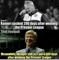 Gutting to see Ranieri get sacked. Were lcfc right to sack him? What do you think? Will Leicester go down now?:  #rms  Ranieri sacked 296 days after winning  the Premier League  Troll Football  Meanwhile Wengerstillinajob4688 days  after winning the Premier League Gutting to see Ranieri get sacked. Were lcfc right to sack him? What do you think? Will Leicester go down now?