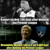 That's unfair 😂  Credits: The Football Nation:  #rms7  Ranieri sacked 296 days after winning  the Premier League  The Football  Nation  Meanwhile, Wenger still in ajob 4688 days  after Winning the Premier League That's unfair 😂  Credits: The Football Nation