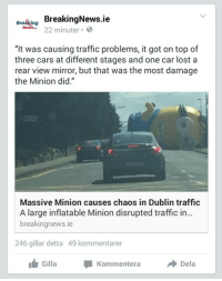 "Cars, News, and Target: rn BreakingNews.ie  News 22 minuter  ""It was causing traffic problems, it got on top of  three cars at different stages and one car lost a  rear view mirror, but that was the most damage  the Minion did.""  Massive Minion causes chaos in Dublin traffic  A large inflatable Minion disrupted traffic in...  breakingnews.ie  246 gillar detta 49 kommentarer  s Gill Kommentera  Dela <p><a href=""http://australianpikachu.tumblr.com/post/125782015852/this-is-it-the-apocalypse"" class=""tumblr_blog"" target=""_blank"">australianpikachu</a>:</p>  <blockquote><p>This is it, the apocalypse. </p></blockquote>"