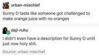 Funny, Juice, and Orange: RN urban-mischief  Sunny D taste like someone got challenged to  make orange juice with no oranges  daji-ruhu  I didn't even have a description for Sunny D until  just now holy shit.  Source: urban-mischief