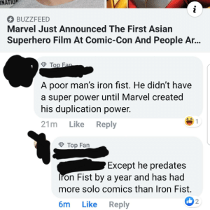 Asian, Google, and Superhero: RNATIO  i  BUZZFEED  Marvel Just Announced The First Asian  Superhero Film At Comic-Con And People A...  Top Fan  A poor man's iron fist. He didn't have  a super power until Marvel created  his duplication power.  1  21m Like Reply  Top Fan  Except he predates  Iron Fist by a year and has had  more solo comics than Iron Fist  2  Like Reply  6m A quick Google would prevent this.