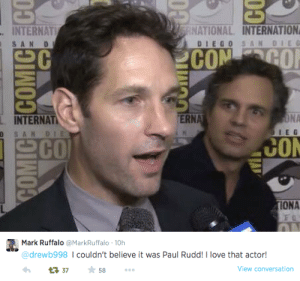 mtv:  mark ruffalo precious and must be protected at all costs. : RNATIONAL INTERNATION  INTERNATI  SAN DI  DIEGO SAN DIE G  COM  COF  ONA  INTERNAT  ERNA  D SAN DIE  CO  SCO  TIONA  COMICECOMICE CO   Mark Ruffalo @MarkRuffalo · 10h  @drewb998 I couldn't believe it was Paul Rudd! I love that actor!  * 58  View conversation  17 37 mtv:  mark ruffalo precious and must be protected at all costs.