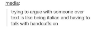 It do be like that tho: rnedia:  trying to argue with someone over  text is like being italian and having to  talk with handcuffs on It do be like that tho