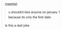 https://t.co/oMID0zP6ze: rneerkat:  u shouldnt kiss anyone on january 1  because its only the first date  is this a dad joke https://t.co/oMID0zP6ze