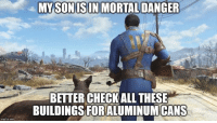 Memes, 🤖, and Mortal: rngfl p.com  MY SON ISIN MORTAL DANGER  BETTER CHECKALL THESE  BUILDINGS FORALUMINUMCANS Always -MacCready