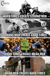 Memes, True, and Good: RNING  POINT USA  HARD TIMES CREATE STRONG MEN  STRONG MEN CREATE GOOD TIMES  NOT  MY  PRESIDENT  40  0 N  GOOD TIMES CREATE WEAK,MEN  WEAK MEN CREATE HARD TIMES SO TRUE! #BigGovSucks