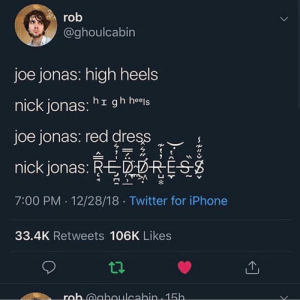 Funny, Iphone, and Memes: ro  @ghoulcabin  joe jonas: high heels  nick jonas: hr gh heels  joe jonas: red dress  nick jonas: REPOHE  7:00 PM 12/28/18 Twitter for iPhone  凵  ~  33.4K Retweets 106K Likes I've been laughing at this for so long and it's not even that funny