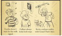 Bad, Games, and Grand: ro  Goofus doesn't Gallant always  wait for the walk looks both ways  Kevin confuses reality  with Grand Theft Auto  signal