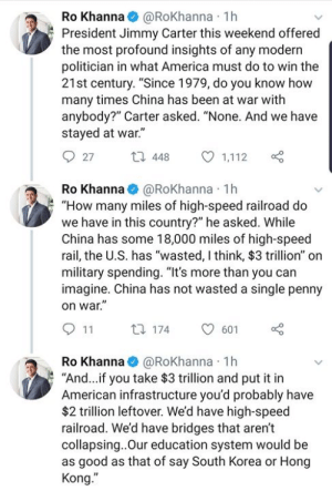 "(W) ""China has wasted no penny on war"" - President Jimmy Carter's commentary comparing US and China. Tweeted by Rep. Ro Khanna https://twitter.com/RoKhanna/status/1117823843681202176: Ro Khanna@RoKhanna 1h  President Jimmy Carter this weekend offered  the most profound insights of any modern  politician in what America must do to win the  21st century. ""Since 1979, do you know how  many times China has been at war with  anybody?"" Carter asked. ""None. And we have  stayed at war.""  27t  448  1,112  Ro Khanna@RoKhanna 1h  ""How many miles of high-speed railroad do  we have in this country?"" he asked. While  China has some 18,000 miles of high-speed  rail, the U.S. has ""wasted, I think, $3 trillion"" on  military spending. ""It's more than you can  imagine. China has not wasted a single penny  on war  9 11 t 174  601  Ro Khanna@RoKhanna 1h  ""And.. if you take $3 trillion and put it in  American infrastructure you'd probably have  $2 trillion leftover. We'd have high-speed  railroad. We'd have bridges that aren't  collapsing..Our education system would be  as good as that of say South Korea or Hong (W) ""China has wasted no penny on war"" - President Jimmy Carter's commentary comparing US and China. Tweeted by Rep. Ro Khanna https://twitter.com/RoKhanna/status/1117823843681202176"
