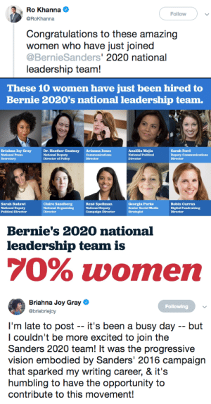 polities:  Bernie Sanders 2020 national leadership team is 70% women, and predominately women of color.: Ro Khanna  @RoKhanna  Follow  Congratulations to these amazing  women who have just joined  @BernieSanders' 2020 national  leadership team!   These 10 women have just been hired to  Bernie 2020's national leadership team.  Briahna Joy Gray  National Press  Dr. Heather Gautney  National Deputy  Director of Policy  Arianna Jones  Communications  Director  Analilia Mejia  National Political  Director  Sarah Ford  Deputy Communications  Director  Sarah Badawi  National Deputy  Political Director  Claire Sandberg  National Organizing  Director  René Spellman  National Deputy  Campaign Director  Georgia Parke  Senior Social Media  Strategist  Robin Curran  Digital Fundraising  Direotor  Bernie's 2020 national  leadership team is  70% women   Briahna Joy Gray  Esbriclaj  Following  I'm late to post -- it's been a busy day -- but  l couldn't be more excited to join the  Sanders 2020 team! It was the progressive  vision embodied by Sanders' 2016 campaign  that sparked my writing career, & it':s  humbling to have the opportunity to  contribute to this movement! polities:  Bernie Sanders 2020 national leadership team is 70% women, and predominately women of color.