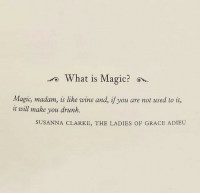 magic magic: ro  What is Magic?  Magic, madam, is like wine and, if you are not used to it,  it will make you drunk.  SUSANNA CLARKE, THE LADIES OF GRACE ADIEU