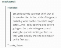 😭😭😭😭  -Kreacher: roach patrol:  rebelside:  But seriously do you ever think that all  those who died in the battle of Hogwarts  probably went on the chocolate frogs'  cards. And Teddy opening one before  going on the train to Hogwarts and  seeing his parents smiling at him, so  they were actually there to see him off  on his first year.  Thanks, Satan. 😭😭😭😭  -Kreacher