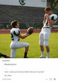 "Okay, Rest, and Touch: roachpatrol:  fallingslowlyinlove  ""Josh, I want you to touch my balls for the rest of our lives.""  ""Oh, Brad!  30,342 notes Okay this made me laugh"