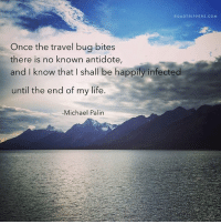 ~ Michael Palin: ROAD TRIP PERS.COM  Once the travel bug bites  there is no known antidote,  and I know that shall be happily infected  until the end of my life.  Michael Palin ~ Michael Palin