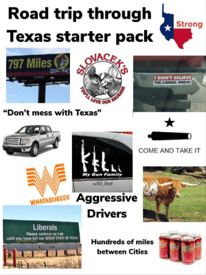 """Driving through mid Texas: Road trip through  Texas starter pack  Strong  797 Miles  1BUC-EE  OLYMPUS  I DON'T BELIEVE  THE LIBERAL MEDIA!  YOULL LOVE OUR SAUSAGE  """"Don't mess with Texas""""  COME AND TAKE IT  My Gun Family  u/lil Oof  Aggressive  WHATABURGER  Drivers  Liberals  Please continue on 1-40  until you have left our GREAT STATE OF TEXAS  Hundreds of miles  BURKETT  Or  pper  ODr  between Cities  Dr  epper  repp  rep Driving through mid Texas"""