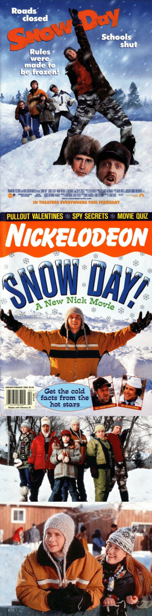 """90s-2000sgirl:  The original Nickelodeon Movie, Snow Day (2000)  'Listen to the wind!'  classic: Roads'  closed  Schools  shut  Rules""""  were  made io  be frozen!  www.snowdaymovie.com  IN THEATRES EVERYWHERE THIS FEBRUARY   PULLOUT VALENTINES  SPY SECRETS  MOVIE QUIZ  NICKELODEON  ew Nick Movie  JANUARY/FEBRUARY 2000 $3.50  Get the cold  facts from the  hot stars  02  0 75470 0859011  Display until February 22  THE SNOWPLOWMAN 90s-2000sgirl:  The original Nickelodeon Movie, Snow Day (2000)  'Listen to the wind!'  classic"""