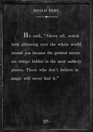 """Magic, Watch, and World: ROALD DAHL  He said, """"Above all watch  with glittering eyes the whole world  around you because the greatest secrets  are always hidden in the most unlikely  places. Those who don't believe in  , magic will never findit.""""  97."""