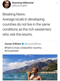 (GC): Roaming Millennial  @Roaming Mil  Breaking News:  Average locals in developing  countries do not live in the same  conditions as the rich westerners  who visit the resorts.  Conan O'Brien + @Conan。Brien  #Haiti is truly a beautiful country  (GC)