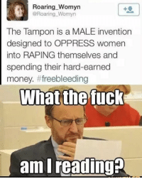 Memes, Tampon, and 🤖: Roaring Womyn  @Roaring Womyn  The Tampon is a MALE invention  designed to OPPRESS women  into RAPING themselves and  spending their hard-earned  money. tf freebleeding  What the fuck  ami feminismiscancer LIKE & TAG YOUR FRIENDS -------------------------LINK TO OUR SHIRTS IN MY BIO!!! ----------------- 🚨Partners🚨 😂@the_typical_liberal 🎙@too_savage_for_democrats 📣@the.conservative.patriot Follow me on twitter: iTweetRight Follow: @rightwingsavages Like us on Facebook: The Right-Wing Savages Follow my backup page @tomorrowsconservatives -------------------- conservative libertarian republican democrat gop liberals maga makeamericagreatagain trump followme tagsforlikes liberal american donaldtrump presidenttrump american 3percent patriotism maga usa america draintheswamp patriots nationalism sorrynotsorry politics patriot patriotic