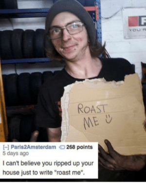 """Dank, Memes, and Roast: ROAST  H Paris2Amsterdam  268 points  5 days ago  I can't believe you ripped up your  house just to write """"roast me"""". Dont try this at home 🌟 🔥 by Memebigfan MORE MEMES"""