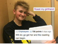 Roast, Girlfriend, and Her: Roast my girlfriend  Criptoeyem 726 points 5 days ago  Will do; go get her and the roasting  can begin.