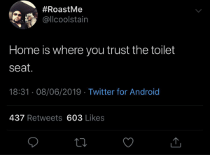 Home Is:  #RoastMe  @llcoolstain  Home is where you trust the toilet  seat.  18:31 · 08/06/2019 · Twitter for Android  437 Retweets 603 Likes
