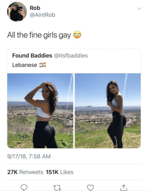 Smh. by Respectable_Fuckboy MORE MEMES: Rob  @AİntRob  All the fine girls gay  Found Baddies @itsfbaddies  Lebanese  9/17/18, 7:58 AM  27K Retweets 151K Likes Smh. by Respectable_Fuckboy MORE MEMES