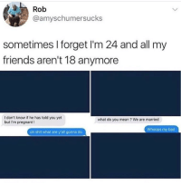 Bad, Friends, and Funny: Rob  @amyschumersucks  sometimes I forget I'm 24 and all my  friends aren't 18 anymore  I don't know if he has told you yet  but I'm pregnant!  what do you mean ? We are married  Whoops my bad  oh shit what are y'all gonna do 💀💀
