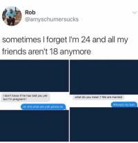Bad, Friends, and Funny: Rob  @amyschumersucks  sometimes I forget I'm 24 and all my  friends aren't 18 anymore  I don't know if he has told you yet  but I'm pregnant!  what do you mean? We are married  Whoops my bad  oh shit what are y'all gonna do 😂😂😂 https://t.co/s6BAsX1Y1V