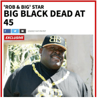 Family, Friends, and Memes: ROB & BIG STAR  BIG BLACK DEAD AT  45  5/9/2017 4:47 PM PDT  EXCLUSIVE Christopher 'Big Black' Boykin known from the show 'Rob & Big' has passed away. Our thoughts and prayers go out to his family and friends. 🙏 https://t.co/GS0qh4nprq