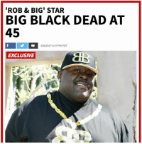 Memes, Black, and Star: 'ROB & BIG' STAR  BIG BLACK DEAD AT  45  5/9/2017 4:47 PM PDT  EXCLUSIVE  alD  A四 RIP Christopher 'Big Black' Boykin tmz