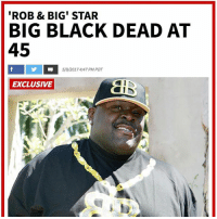 Family, Friends, and Memes: 'ROB & BIG' STAR  BIG BLACK DEAD AT  45  5/9/2017 4:47 PM PDT  EXCLUSIVE  姿  em According to TMZ, Christopher BigBlack Boykin known from the show 'Rob & Big' has passed away at the age of 45. Our thoughts and prayers go out to his family and friends. 🙏 @TMZ_TV RIP WSHH
