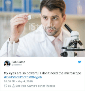 Powerful, Camp, and May: Rob Camp  @bobskool  My eyes are so powerful I don't need the microscope  #BadStockPhotosOfMyJob  10:38 PM - May 4, 2018  65 2 See Rob Camp's other Tweets