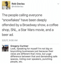 "(GC): Rob Daviau  Carobdaviau  The people calling everyone  ""snowflakes"" have been deeply  offended by a Broadway show, a coffee  shop, SNL, a Star Wars movie, and a  beer ad  2/5/17, 9:08 AM  Gregory Curtner  Look, Speaking for myself l'm not big on  boycotting businesses just because their  views are different than mine, but yuge  difference between that and demanding safe  spaces, rioting over speakers, punching  people, etc. (GC)"