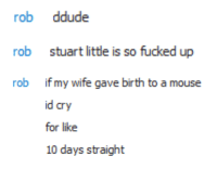 "New York, Parents, and Tumblr: rob ddude   rob  stuart little is so fucked up   rob  if my wife gave birth to a mouse  lery  for like  10 days straight <p><a href=""http://morbidmanatee.tumblr.com/post/167575694294/it-is-a-realistic-fantasy-about-stuart-little-who"" class=""tumblr_blog"">morbidmanatee</a>:</p>  <blockquote><p><a href=""https://en.m.wikipedia.org/wiki/Stuart_Little"">It is a realistic fantasy about Stuart Little who, though born to human parents in New York City, ″looked very much like a rat/mouse in every way″ (chapter I).</a></p><h1>ARE YOU TELLING ME THAT STEWART LITTLE IS A GENETICALLY HUMAN BOY WHO LOOKS LIKE A MOUSE</h1></blockquote>  <p class=""npf_quirky"" data-npf='{""subtype"":""quirky""}'>Um?</p>"
