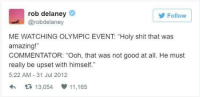 """Memes, Amaz, and Good: rob delaney  Follow  Carobdelaney  ME WATCHING OLYMPIC EVENT """"Holy shit that was  amazing!""""  COMMENTATOR: """"Ooh, that was not good at all. He must  really be upset with himself.""""  5:22 AM 31 Jul 2012  tt 13,054 V  11,165"""