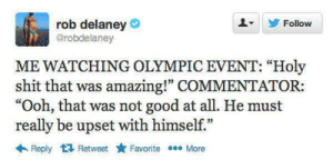 "Professionals only: rob delaney  @robdelaney  Follow  ME WATCHING OLYMPIC EVENT: ""Holy  shit that was amazing!"" COMMENTATOR:  ""Ooh, that was not good at all. He must  really be upset with himself.""  Reply Retweet  Favorite More Professionals only"