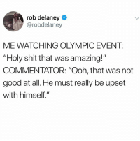 "@ladbible is the meme goat!: rob delaney  @robdelaney  ME WATCHING OLYMPIC EVENT:  ""Holy shit that was amazing!""  COMMENTATOR: ""Ooh, that was not  good at all. He must really be upset  with himself."" @ladbible is the meme goat!"