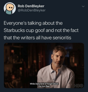 Hbo, Starbucks, and How: Rob DenBleyker  @RobDenBleyker  Everyone's talking about the  Starbucks cup goof and not the fact  that the writers all have senioritis  While Dany kind of forgot about  the Iron fleet  HBO How in seven hells do you just forget that?