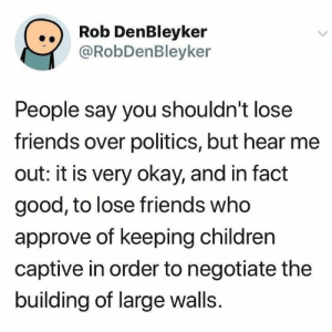 Negotiate: ..) Rob DenBleyker  @RobDenBleyker  People say you shouldn't lose  friends over politics, but hear me  out: it is very okay, and in fact  good, to lose friends who  approve of keeping children  captive in order to negotiate the  building of large walls.