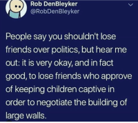 Negotiate: Rob DenBleyker  @RobDenBleyker  People say you shouldn't lose  friends over politics, but hear me  out: it is very okay, and in fact  good, to lose friends who approve  of keeping children captive in  order to negotiate the building of  large walls