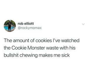 Rob: rob elliott  @rockymomax  The amount of cookies I've watched  the Cookie Monster waste with his  bullshit chewing makes me sick