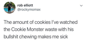 Wasteful: rob elliott  @rockymomax  The amount of cookies I've watched  the Cookie Monster waste with his  bullshit chewing makes me sick Wasteful