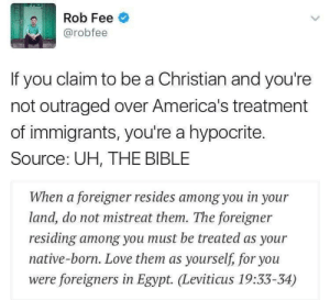 Love, Bible, and Good: Rob Fee o  @robree  If you claim to be a Christian and you're  not outraged over America's treatment  of immigrants, you're a hypocrite.  Source: UH, THE BIBLE  When a foreigner resides among you in your  land, do not mistreat them. The foreigner  residing among you must be treated as your  native-born. Love them as yourself, for you  were foreigners in Egypt. Leviticus 19:33-34) Yikes lets PLEASE not use Leviticus to justify anything even if its good. Its Leviticus . please