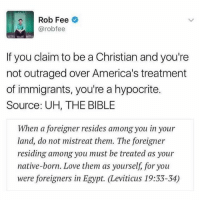 nativism: Rob Fee  @rob fee  If you claim to be a Christian and you're  not outraged over America's treatment  of immigrants, you're a hypocrite.  Source: UH, THE BIBLE  When a foreigner resides among you in your  land, do not mistreat them. The foreigner  residing among you must be treated as your  native-born. Love them as yourself, for you  were foreigners in Egypt. Leviticus 19:33-34)