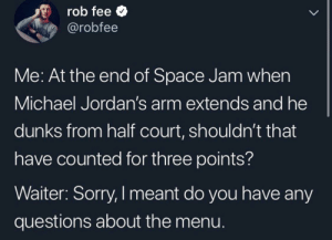 No stupid questions tho: rob fee  @robfee  LL  Me: At the end of Space Jam when  Michael Jordan's arm extends and he  dunks from half court, shouldn't that  have counted for three points?  Waiter: Sorry, I meant do you have any  questions about the menu. No stupid questions tho