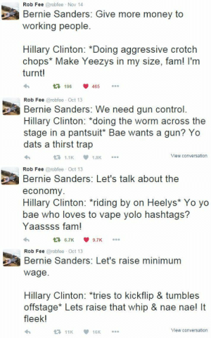 """Bae, Bernie Sanders, and Fam: Rob Fee @robfee Nov 14  Bernie Sanders: Give more money to  working people.  Hillary Clinton: *Doing aggressive crotch  chops* Make Yeezys in my size, fam! I'm  turnt!  196 465   Rob Fee @robfee Oct 13  Bernie Sanders: We need gun control.  Hillary Clinton: """"doing the worm across the  stage in a pantsuit* Bae wants a gun? Yo  dats a thirst trap  View conversation   Rob Fee @robfee Oct 13  Bernie Sanders: Let's talk about the  economy  ее  Hillary Clinton: riding by on Heelys* Yo yo  bae who loves to vape yolo hashtags?  Yaassss fam!  6.7K9.7K   Rob Fee @robfee Oct 13  Bernie Sanders: Let's raise minimum  ее  wage.  Hillary Clinton: *tries to kickflip & tumbles  offstage* Lets raise that whip & nae nae! It  fleek!  View conversation bahookies:  ~Modern Art ~   😂"""