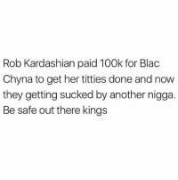 Lmaoo 😂😂😂😂😂😂 🔥 Follow Us 👉 @latinoswithattitude 🔥 latinosbelike latinasbelike latinoproblems mexicansbelike mexican mexicanproblems hispanicsbelike hispanic hispanicproblems latina latinas latino latinos hispanicsbelike: Rob Kardashian paid 100k for Blac  Chyna to get her titties done and now  they getting sucked by another nigga  Be safe out there kings Lmaoo 😂😂😂😂😂😂 🔥 Follow Us 👉 @latinoswithattitude 🔥 latinosbelike latinasbelike latinoproblems mexicansbelike mexican mexicanproblems hispanicsbelike hispanic hispanicproblems latina latinas latino latinos hispanicsbelike